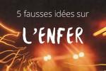 5 fausses idées sur l'enfer